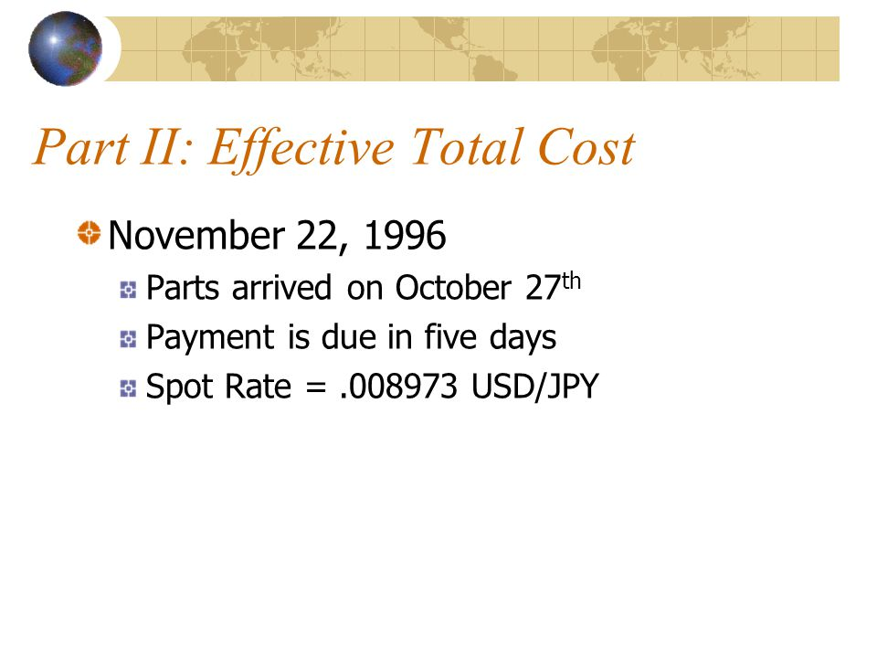 Part II: Effective Total Cost November 22, 1996 Parts arrived on October 27 th Payment is due in five days Spot Rate =.008973 USD/JPY