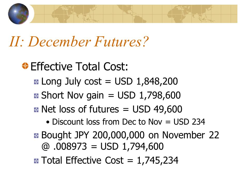 II: December Futures? Effective Total Cost: Long July cost = USD 1,848,200 Short Nov gain = USD 1,798,600 Net loss of futures = USD 49,600 Discount lo