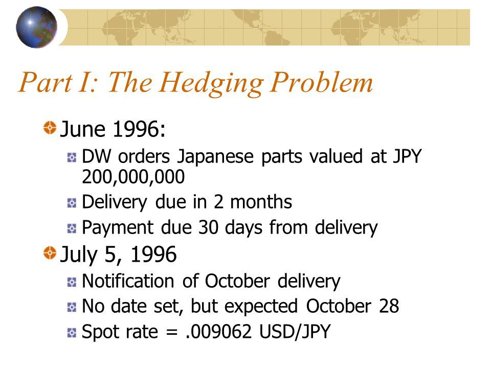 Part I: The Hedging Problem June 1996: DW orders Japanese parts valued at JPY 200,000,000 Delivery due in 2 months Payment due 30 days from delivery J