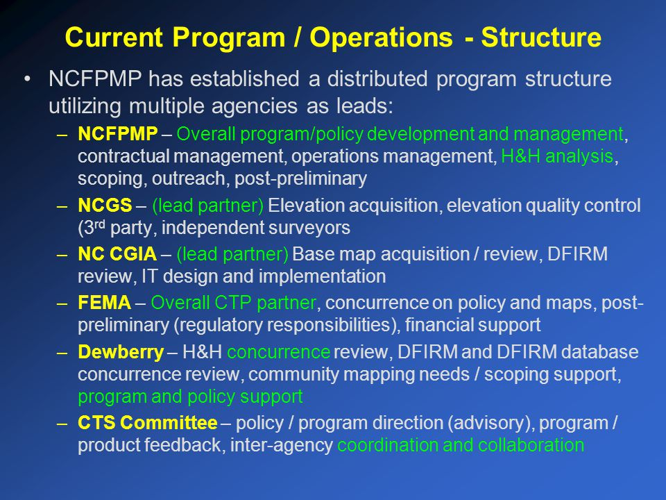 NCFPMP has established a distributed program structure utilizing multiple agencies as leads: –NCFPMP – Overall program/policy development and management, contractual management, operations management, H&H analysis, scoping, outreach, post-preliminary –NCGS – (lead partner) Elevation acquisition, elevation quality control (3 rd party, independent surveyors –NC CGIA – (lead partner) Base map acquisition / review, DFIRM review, IT design and implementation –FEMA – Overall CTP partner, concurrence on policy and maps, post- preliminary (regulatory responsibilities), financial support –Dewberry – H&H concurrence review, DFIRM and DFIRM database concurrence review, community mapping needs / scoping support, program and policy support –CTS Committee – policy / program direction (advisory), program / product feedback, inter-agency coordination and collaboration Current Program / Operations - Structure