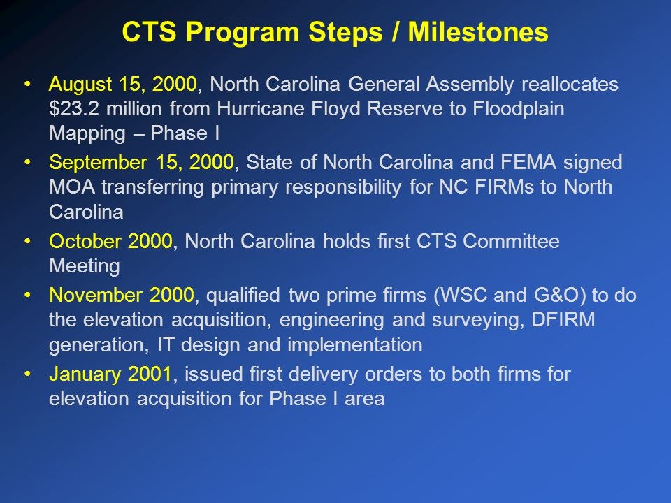 August 15, 2000, North Carolina General Assembly reallocates $23.2 million from Hurricane Floyd Reserve to Floodplain Mapping – Phase I September 15, 2000, State of North Carolina and FEMA signed MOA transferring primary responsibility for NC FIRMs to North Carolina October 2000, North Carolina holds first CTS Committee Meeting November 2000, qualified two prime firms (WSC and G&O) to do the elevation acquisition, engineering and surveying, DFIRM generation, IT design and implementation January 2001, issued first delivery orders to both firms for elevation acquisition for Phase I area CTS Program Steps / Milestones