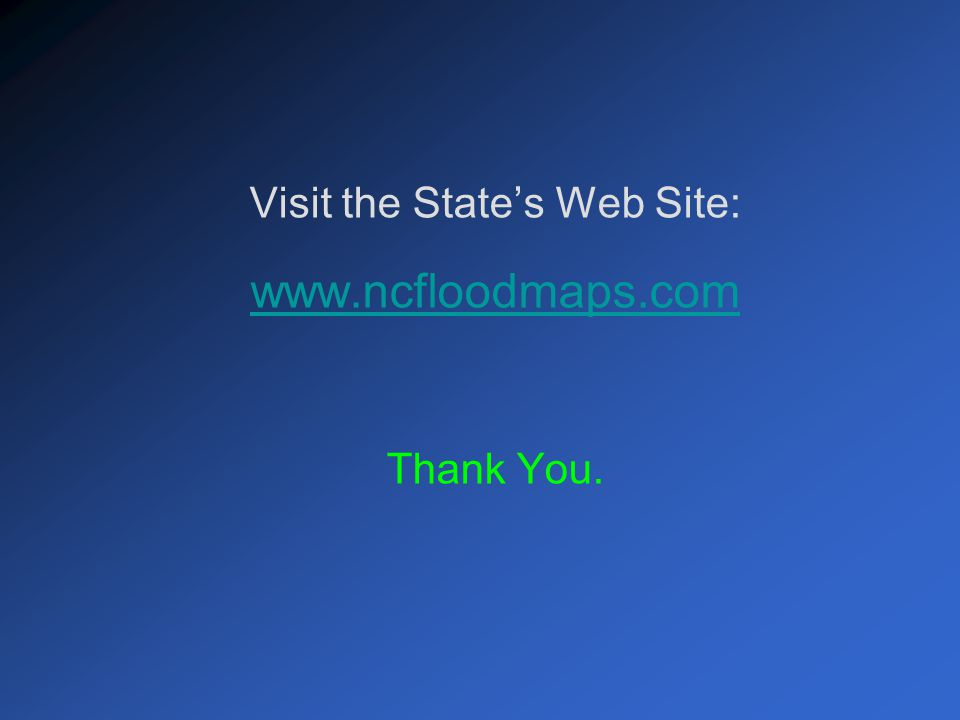 Visit the State's Web Site: www.ncfloodmaps.com Thank You.