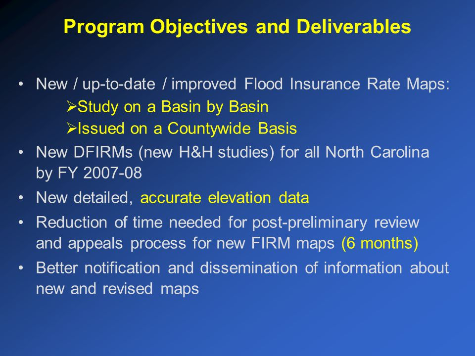 New / up-to-date / improved Flood Insurance Rate Maps:  Study on a Basin by Basin  Issued on a Countywide Basis New DFIRMs (new H&H studies) for all North Carolina by FY 2007-08 New detailed, accurate elevation data Reduction of time needed for post-preliminary review and appeals process for new FIRM maps (6 months) Better notification and dissemination of information about new and revised maps Program Objectives and Deliverables