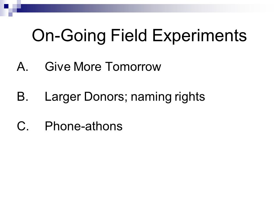 On-Going Field Experiments A. Give More Tomorrow B.Larger Donors; naming rights C.Phone-athons