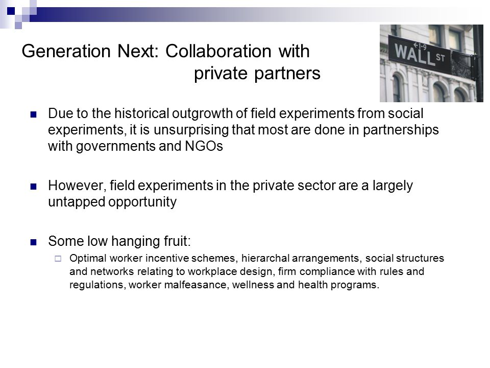 Generation Next: Collaboration with private partners Due to the historical outgrowth of field experiments from social experiments, it is unsurprising that most are done in partnerships with governments and NGOs However, field experiments in the private sector are a largely untapped opportunity Some low hanging fruit:  Optimal worker incentive schemes, hierarchal arrangements, social structures and networks relating to workplace design, firm compliance with rules and regulations, worker malfeasance, wellness and health programs.