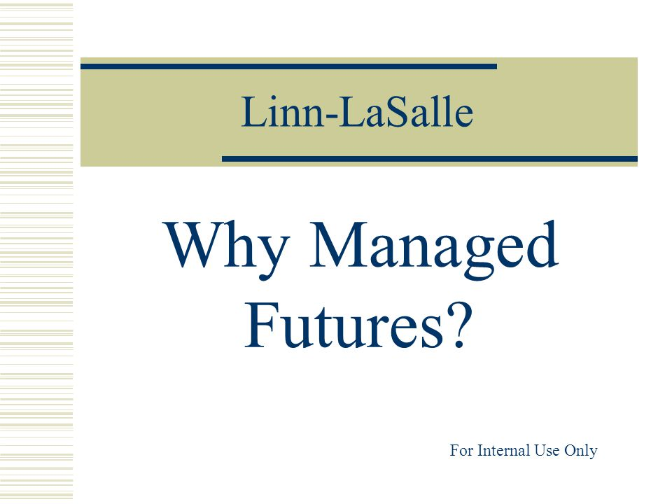 Linn-LaSalle Why Managed Futures? For Internal Use Only