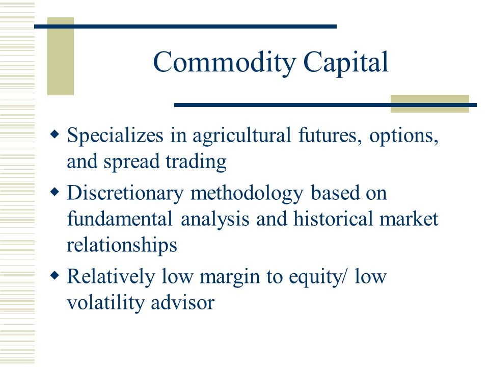 Commodity Capital  Specializes in agricultural futures, options, and spread trading  Discretionary methodology based on fundamental analysis and historical market relationships  Relatively low margin to equity/ low volatility advisor