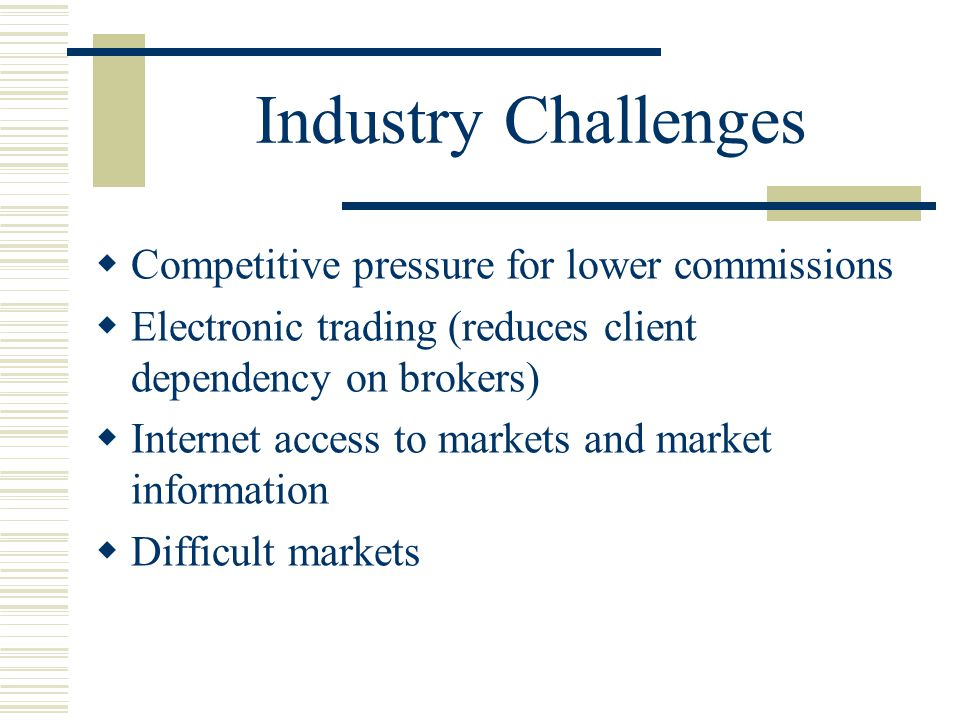 Industry Challenges  Competitive pressure for lower commissions  Electronic trading (reduces client dependency on brokers)  Internet access to markets and market information  Difficult markets