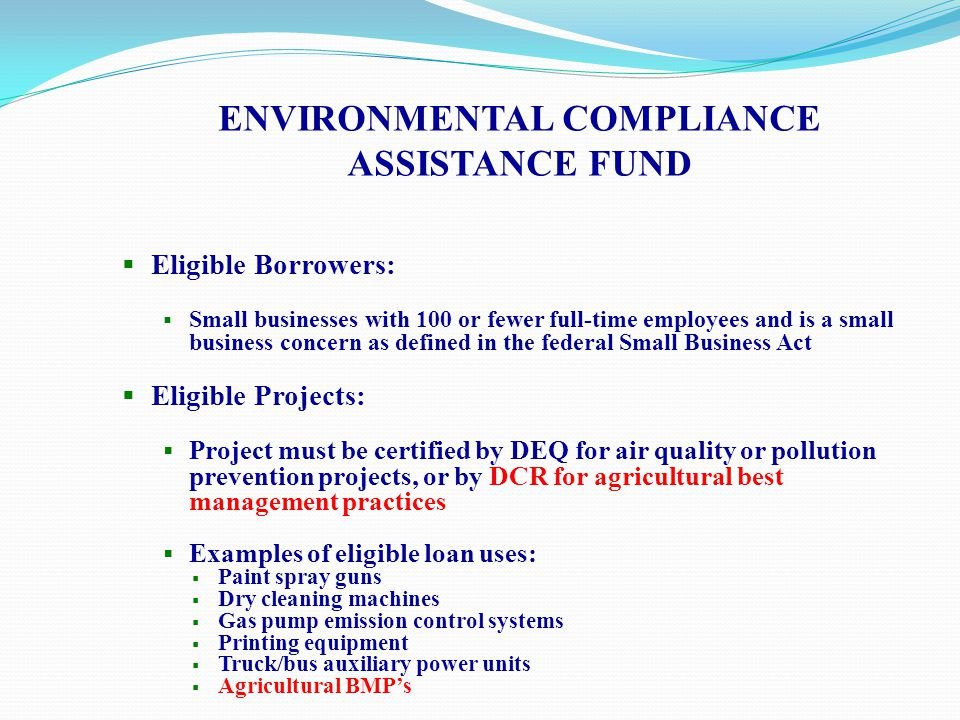 ENVIRONMENTAL COMPLIANCE ASSISTANCE FUND  Loans may not be used to:  Comply with an enforcement action  Fund under or above ground storage tank replacement/compliance  Finance a start-up business  Refinance equipment already on site  Provide working capital