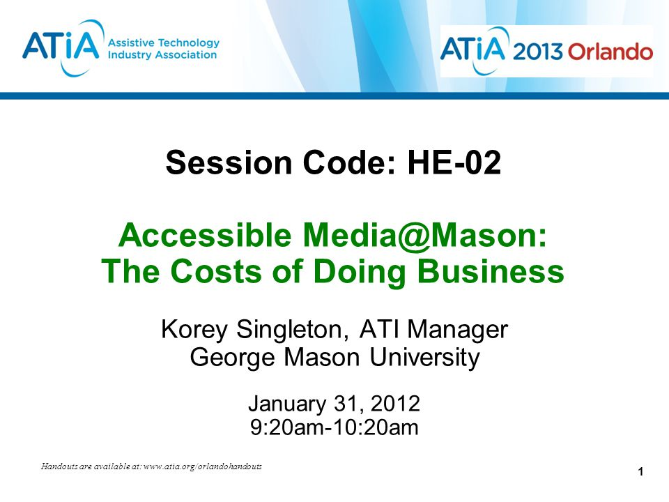 Session Code: HE-02 Accessible Media@Mason: The Costs of Doing Business Korey Singleton, ATI Manager George Mason University January 31, 2012 9:20am-10:20am Handouts are available at: www.atia.org/orlandohandouts 1