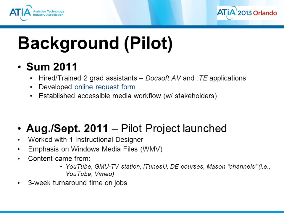 Background (Pilot) Sum 2011 Hired/Trained 2 grad assistants – Docsoft:AV and :TE applications Developed online request formonline request form Established accessible media workflow (w/ stakeholders) Aug./Sept.