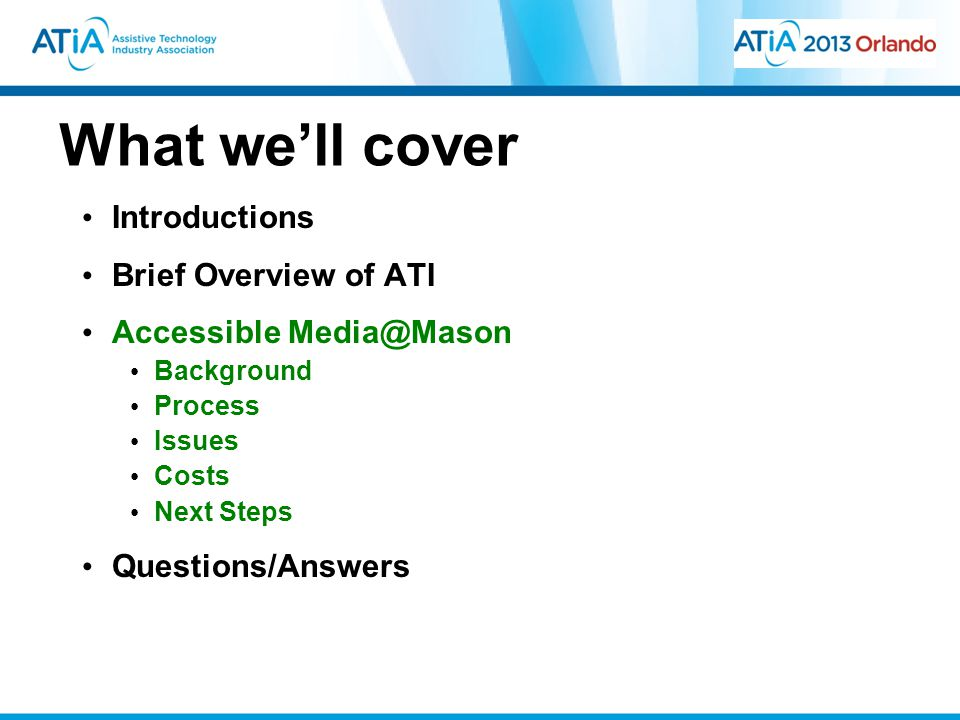 What we'll cover Introductions Brief Overview of ATI Accessible Media@Mason Background Process Issues Costs Next Steps Questions/Answers