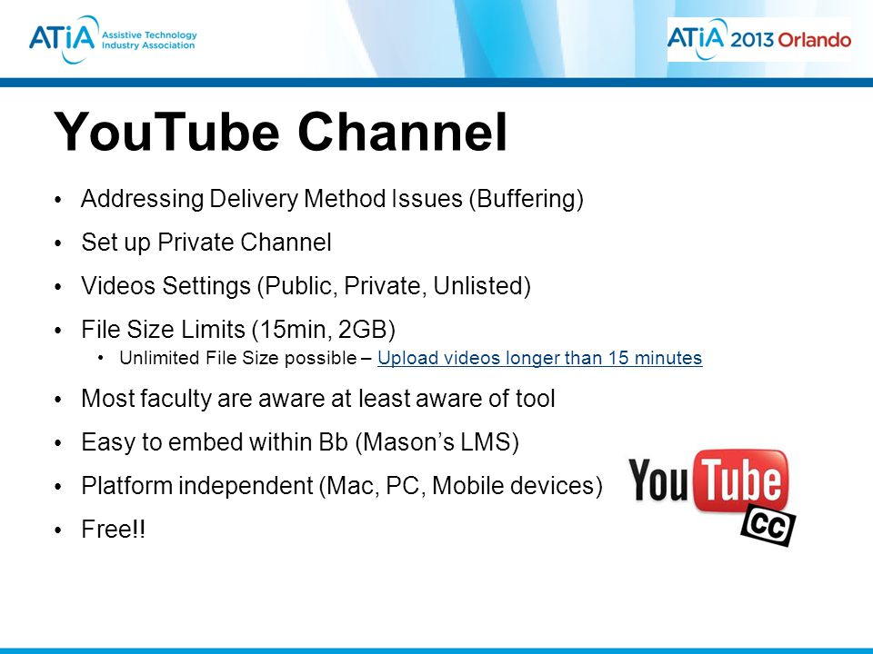YouTube Channel Addressing Delivery Method Issues (Buffering) Set up Private Channel Videos Settings (Public, Private, Unlisted) File Size Limits (15min, 2GB) Unlimited File Size possible – Upload videos longer than 15 minutesUpload videos longer than 15 minutes Most faculty are aware at least aware of tool Easy to embed within Bb (Mason's LMS) Platform independent (Mac, PC, Mobile devices) Free!!