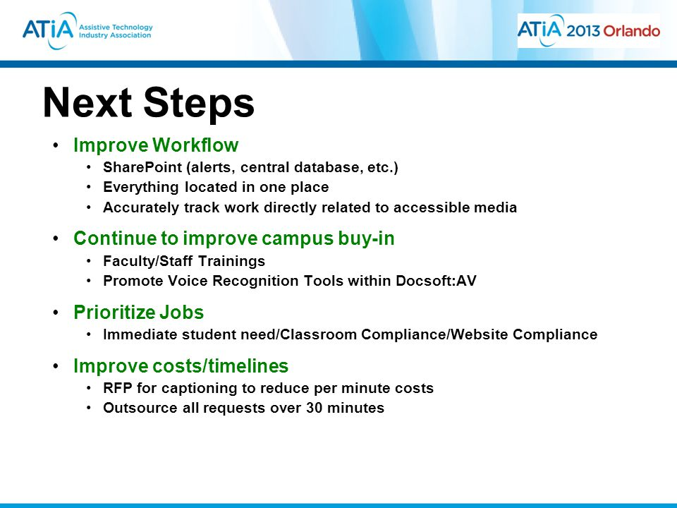 Next Steps Improve Workflow SharePoint (alerts, central database, etc.) Everything located in one place Accurately track work directly related to accessible media Continue to improve campus buy-in Faculty/Staff Trainings Promote Voice Recognition Tools within Docsoft:AV Prioritize Jobs Immediate student need/Classroom Compliance/Website Compliance Improve costs/timelines RFP for captioning to reduce per minute costs Outsource all requests over 30 minutes