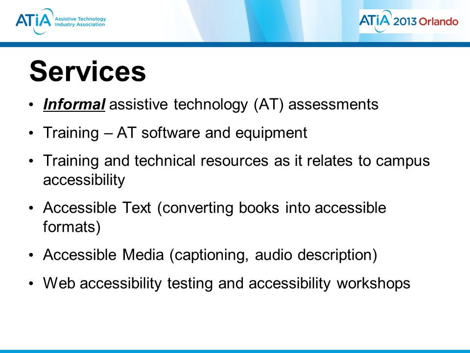Services Informal assistive technology (AT) assessments Training – AT software and equipment Training and technical resources as it relates to campus accessibility Accessible Text (converting books into accessible formats) Accessible Media (captioning, audio description) Web accessibility testing and accessibility workshops