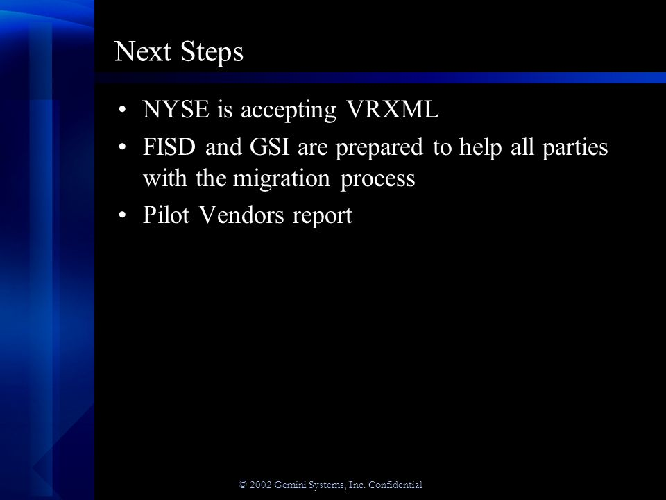 © 2002 Gemini Systems, Inc. Confidential Next Steps NYSE is accepting VRXML FISD and GSI are prepared to help all parties with the migration process P