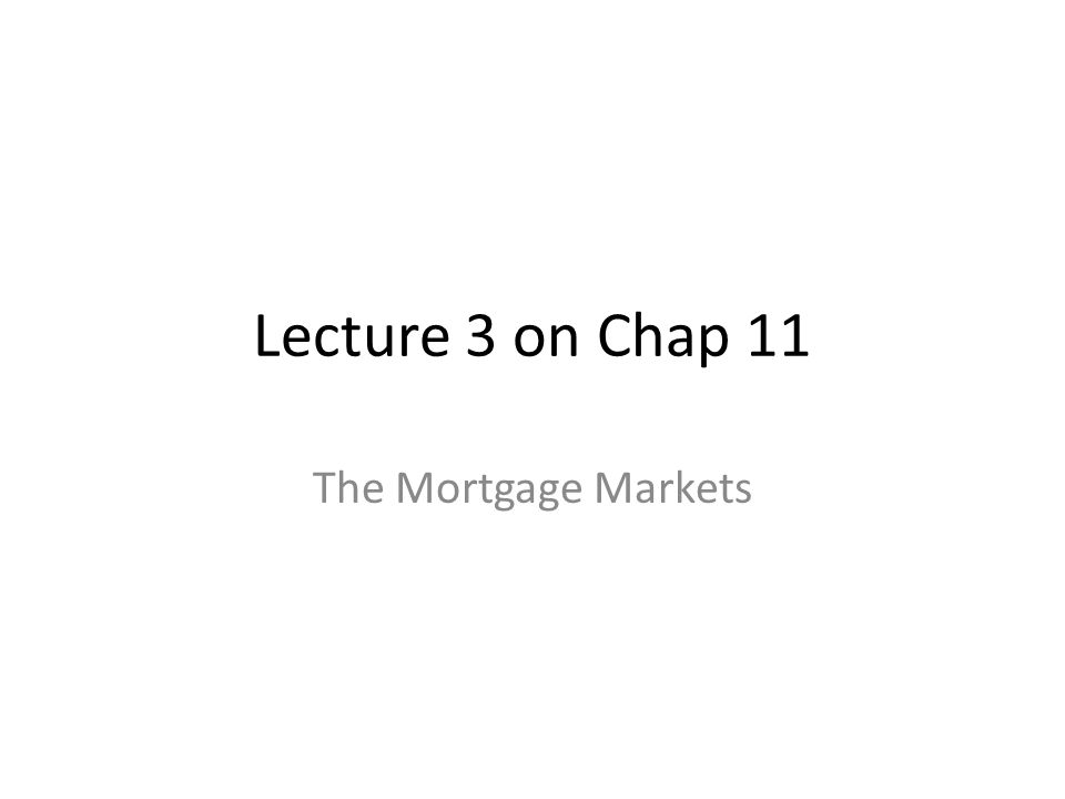 Lecture 3 on Chap 11 The Mortgage Markets