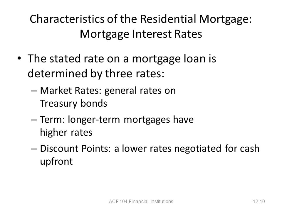 Characteristics of the Residential Mortgage: Mortgage Interest Rates The stated rate on a mortgage loan is determined by three rates: – Market Rates: general rates on Treasury bonds – Term: longer-term mortgages have higher rates – Discount Points: a lower rates negotiated for cash upfront ACF 104 Financial Institutions12-10