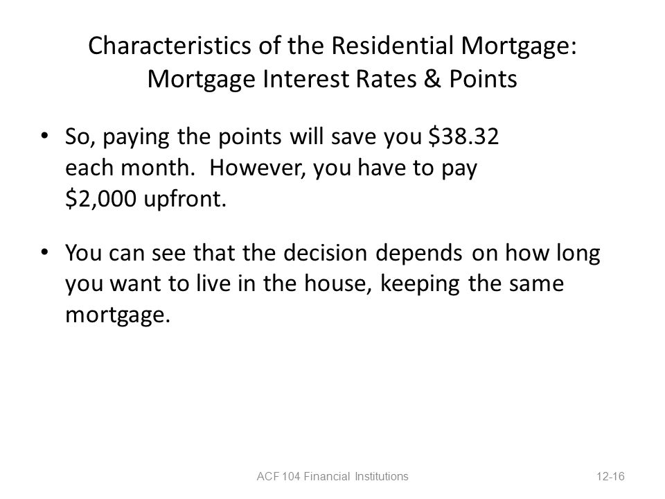 Characteristics of the Residential Mortgage: Mortgage Interest Rates & Points So, paying the points will save you $38.32 each month.
