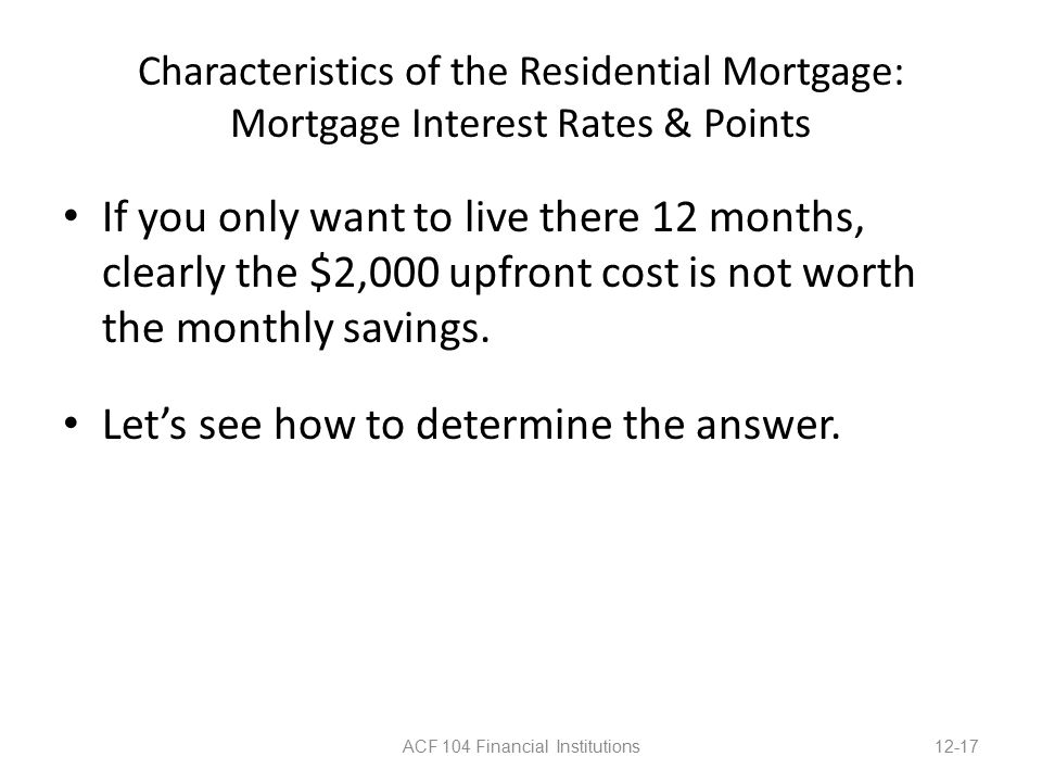 Characteristics of the Residential Mortgage: Mortgage Interest Rates & Points If you only want to live there 12 months, clearly the $2,000 upfront cost is not worth the monthly savings.