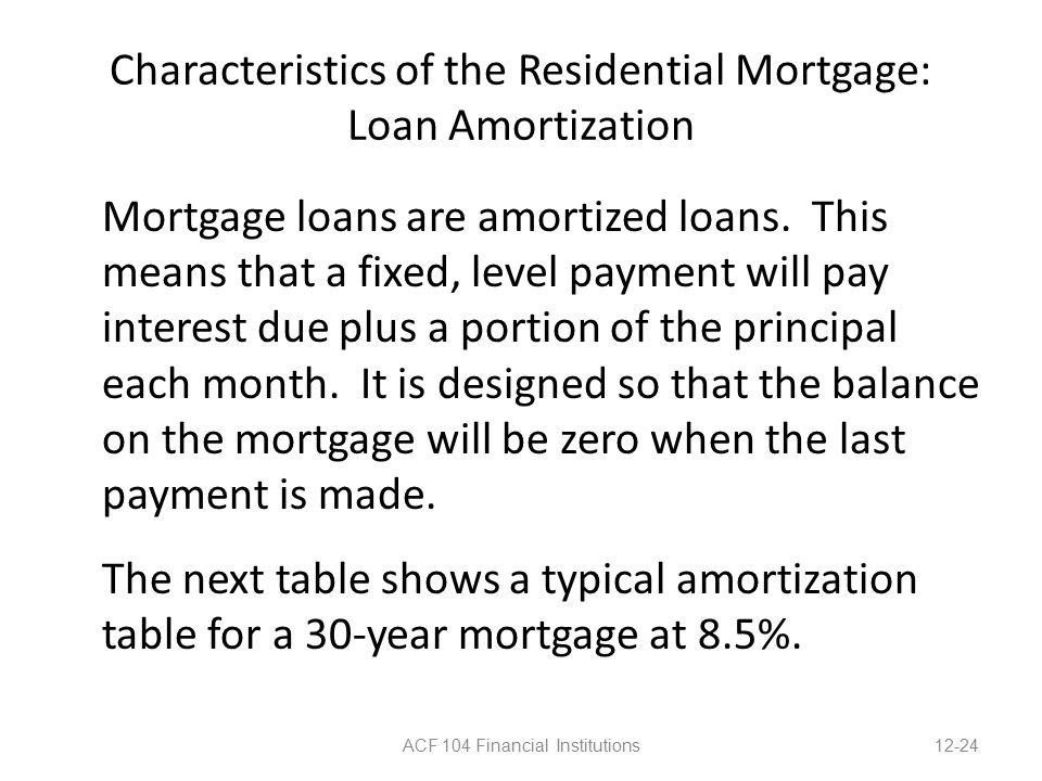 Characteristics of the Residential Mortgage: Loan Amortization Mortgage loans are amortized loans.