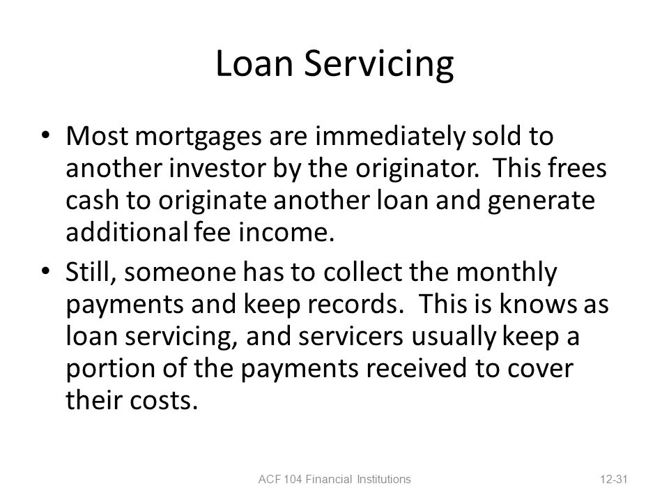 Loan Servicing Most mortgages are immediately sold to another investor by the originator.