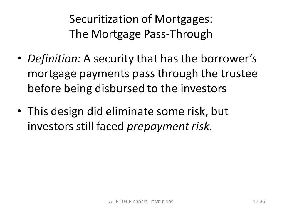 Securitization of Mortgages: The Mortgage Pass-Through Definition: A security that has the borrower's mortgage payments pass through the trustee before being disbursed to the investors This design did eliminate some risk, but investors still faced prepayment risk.