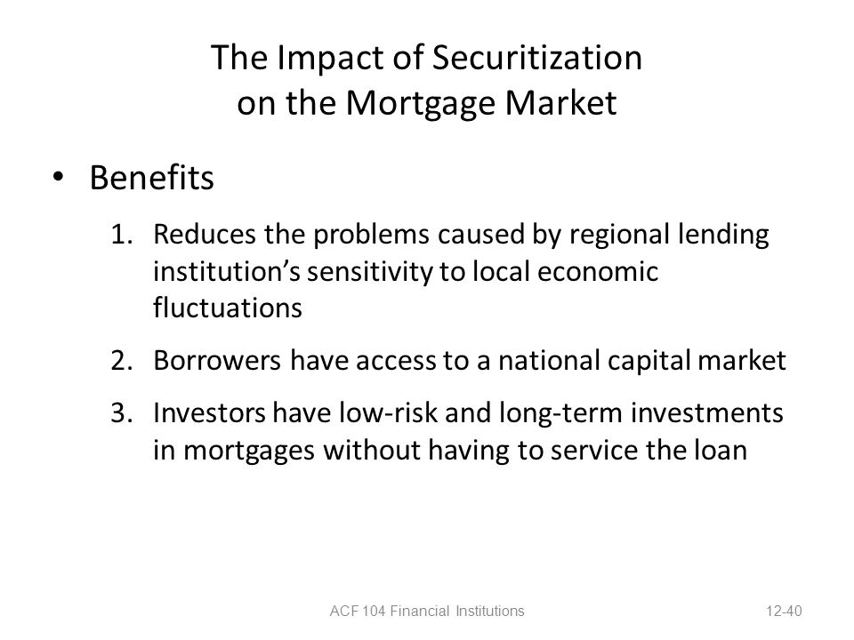 The Impact of Securitization on the Mortgage Market Benefits 1.Reduces the problems caused by regional lending institution's sensitivity to local economic fluctuations 2.Borrowers have access to a national capital market 3.Investors have low-risk and long-term investments in mortgages without having to service the loan ACF 104 Financial Institutions12-40
