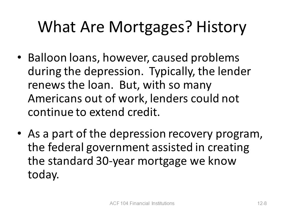 What Are Mortgages. History Balloon loans, however, caused problems during the depression.