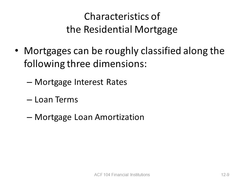 Characteristics of the Residential Mortgage Mortgages can be roughly classified along the following three dimensions: – Mortgage Interest Rates – Loan Terms – Mortgage Loan Amortization ACF 104 Financial Institutions12-9