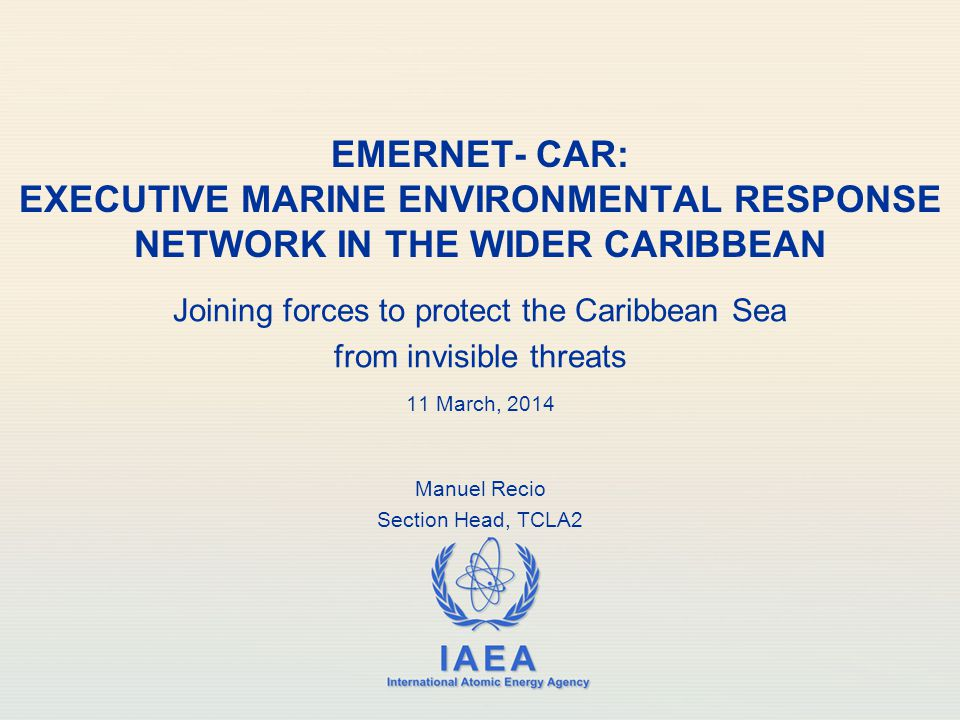 IAEA International Atomic Energy Agency EMERNET- CAR: EXECUTIVE MARINE ENVIRONMENTAL RESPONSE NETWORK IN THE WIDER CARIBBEAN Joining forces to protect the Caribbean Sea from invisible threats 11 March, 2014 Manuel Recio Section Head, TCLA2