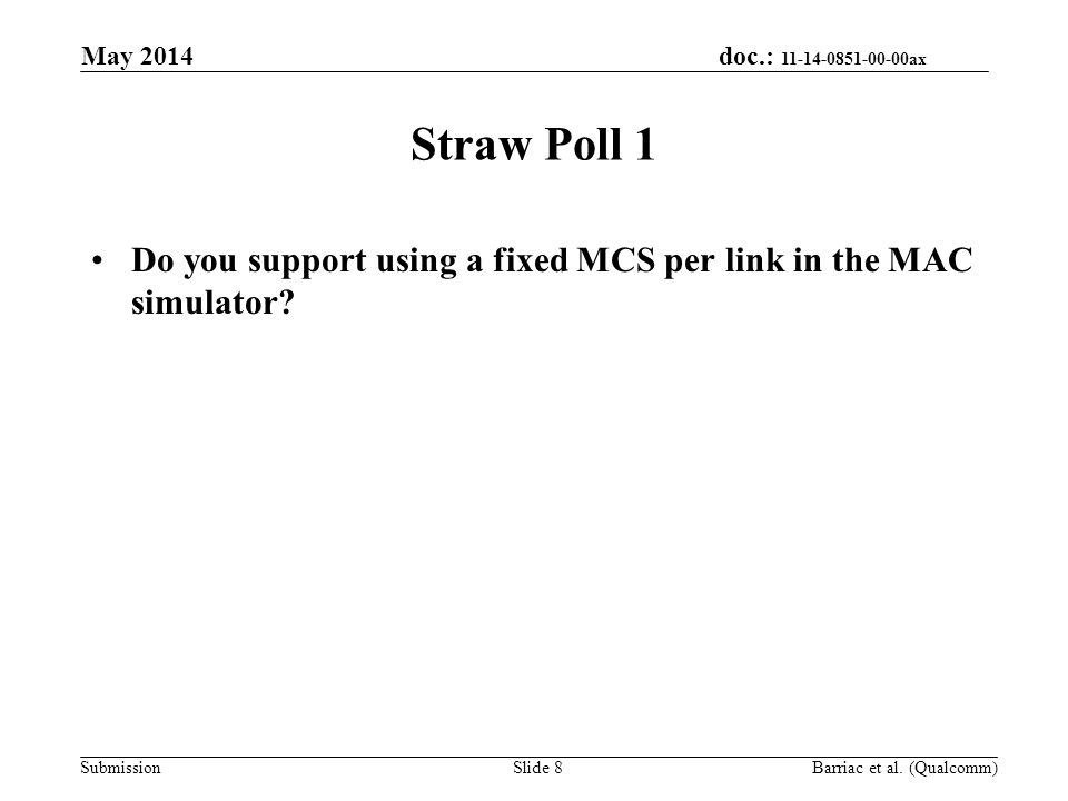 doc.: 11-14-0851-00-00ax Submission Straw Poll 1 Do you support using a fixed MCS per link in the MAC simulator? May 2014 Barriac et al. (Qualcomm)Sli