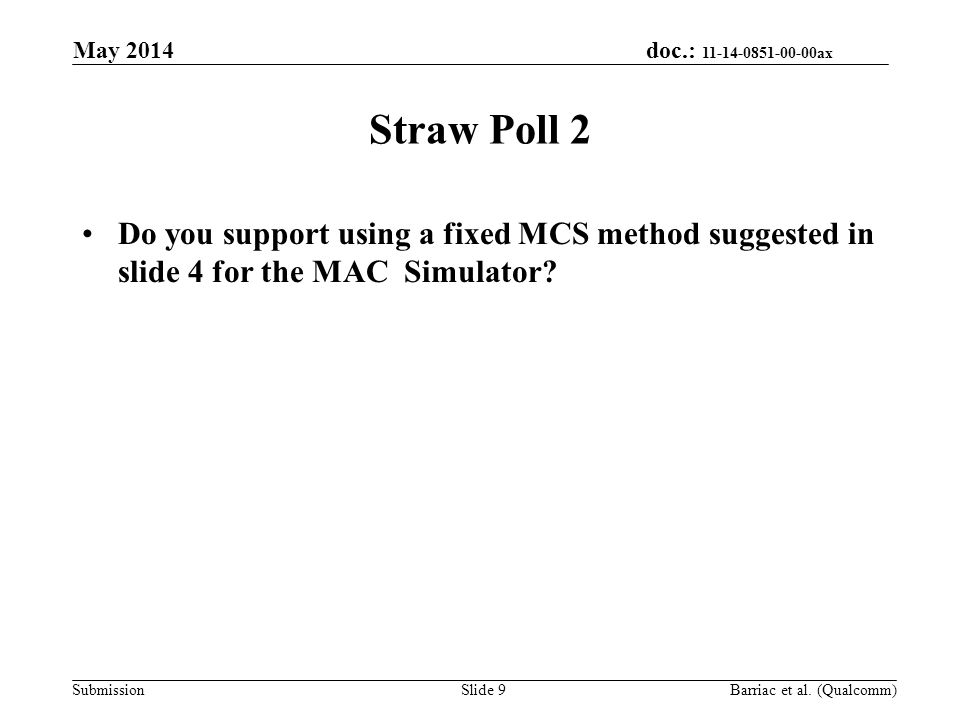 doc.: 11-14-0851-00-00ax Submission Straw Poll 2 Do you support using a fixed MCS method suggested in slide 4 for the MAC Simulator? May 2014 Barriac
