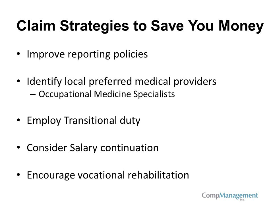 Claim Strategies to Save You Money Improve reporting policies Identify local preferred medical providers – Occupational Medicine Specialists Employ Transitional duty Consider Salary continuation Encourage vocational rehabilitation