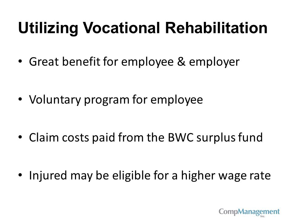 Utilizing Vocational Rehabilitation Great benefit for employee & employer Voluntary program for employee Claim costs paid from the BWC surplus fund Injured may be eligible for a higher wage rate