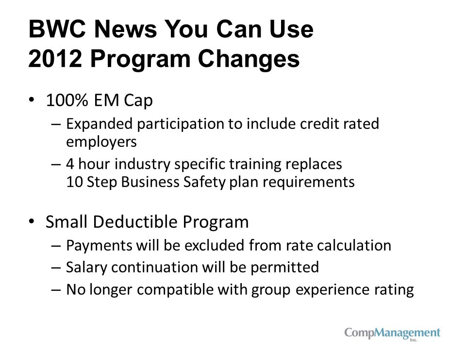 BWC News You Can Use 2012 Program Changes 100% EM Cap – Expanded participation to include credit rated employers – 4 hour industry specific training replaces 10 Step Business Safety plan requirements Small Deductible Program – Payments will be excluded from rate calculation – Salary continuation will be permitted – No longer compatible with group experience rating