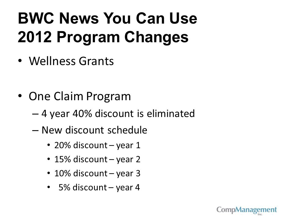 BWC News You Can Use 2012 Program Changes Wellness Grants One Claim Program – 4 year 40% discount is eliminated – New discount schedule 20% discount – year 1 15% discount – year 2 10% discount – year 3 5% discount – year 4