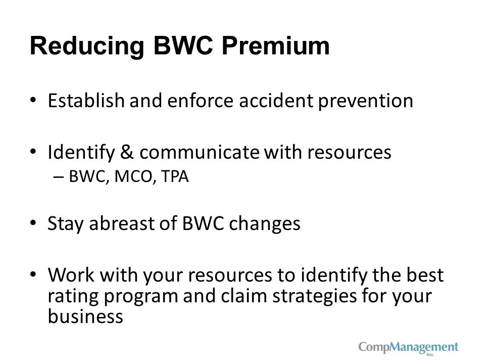 Reducing BWC Premium Establish and enforce accident prevention Identify & communicate with resources – BWC, MCO, TPA Stay abreast of BWC changes Work with your resources to identify the best rating program and claim strategies for your business