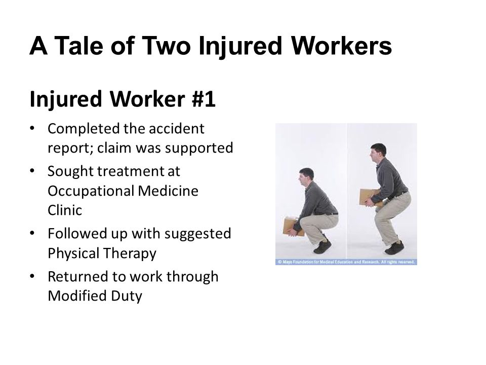 A Tale of Two Injured Workers Injured Worker #1 Completed the accident report; claim was supported Sought treatment at Occupational Medicine Clinic Followed up with suggested Physical Therapy Returned to work through Modified Duty