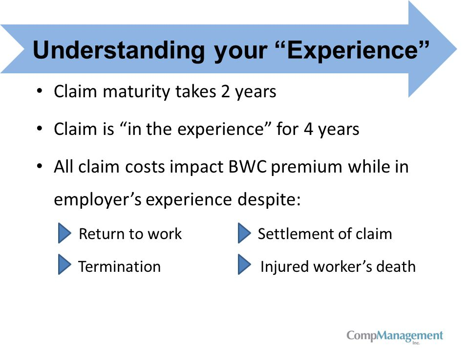 Claim maturity takes 2 years Claim is in the experience for 4 years All claim costs impact BWC premium while in employer's experience despite: Return to work Settlement of claim Termination Injured worker's death Understanding your Experience