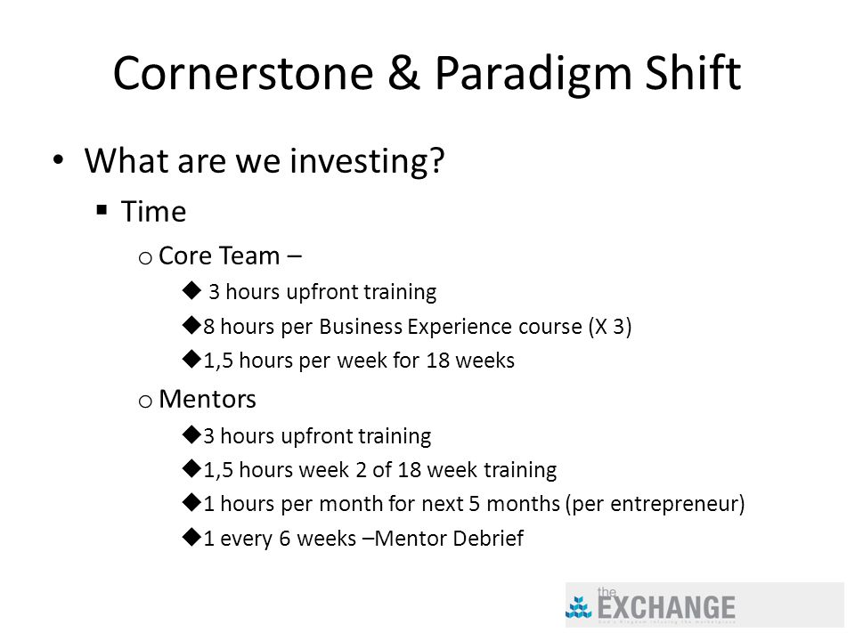Cornerstone & Paradigm Shift What are we investing?  Time o Core Team –  3 hours upfront training  8 hours per Business Experience course (X 3)  1