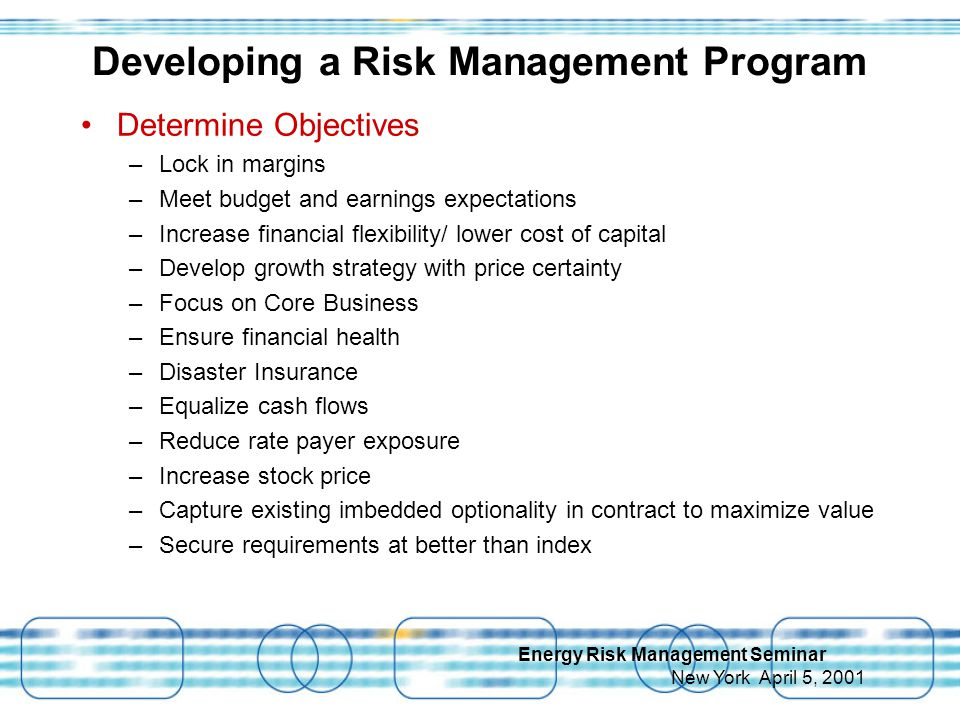 Energy Risk Management Seminar New York April 5, 2001 Developing a Risk Management Program Determine Objectives –Lock in margins –Meet budget and earnings expectations –Increase financial flexibility/ lower cost of capital –Develop growth strategy with price certainty –Focus on Core Business –Ensure financial health –Disaster Insurance –Equalize cash flows –Reduce rate payer exposure –Increase stock price –Capture existing imbedded optionality in contract to maximize value –Secure requirements at better than index