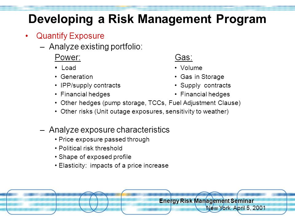Energy Risk Management Seminar New York April 5, 2001 Quantify Exposure –Analyze existing portfolio: Power: Gas: Load Volume Generation Gas in Storage IPP/supply contracts Supply contracts Financial hedges Financial hedges Other hedges (pump storage, TCCs, Fuel Adjustment Clause) Other risks (Unit outage exposures, sensitivity to weather) –Analyze exposure characteristics Price exposure passed through Political risk threshold Shape of exposed profile Elasticity: impacts of a price increase Developing a Risk Management Program