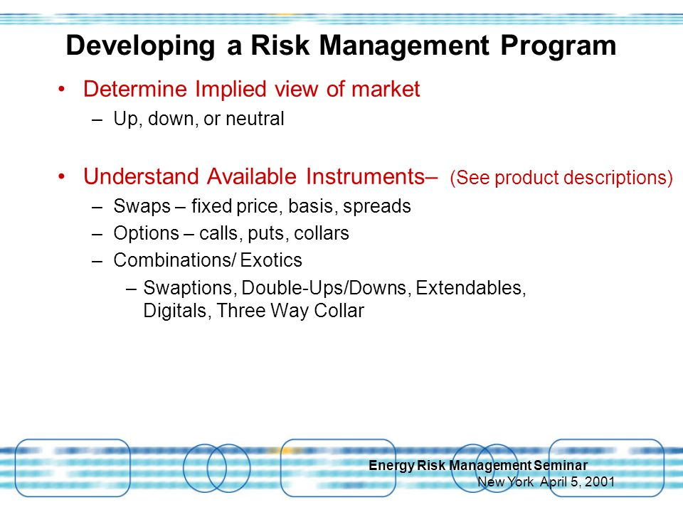 Energy Risk Management Seminar New York April 5, 2001 Determine Implied view of market –Up, down, or neutral Understand Available Instruments– (See product descriptions) –Swaps – fixed price, basis, spreads –Options – calls, puts, collars –Combinations/ Exotics –Swaptions, Double-Ups/Downs, Extendables, Digitals, Three Way Collar Developing a Risk Management Program