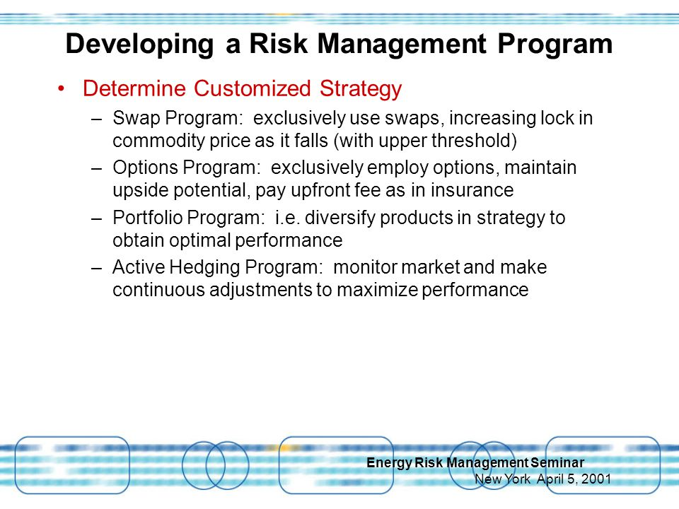 Energy Risk Management Seminar New York April 5, 2001 Determine Customized Strategy –Swap Program: exclusively use swaps, increasing lock in commodity price as it falls (with upper threshold) –Options Program: exclusively employ options, maintain upside potential, pay upfront fee as in insurance –Portfolio Program: i.e.