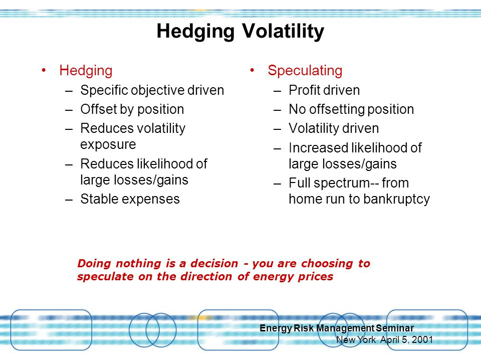 Energy Risk Management Seminar New York April 5, 2001 Hedging Volatility Hedging –Specific objective driven –Offset by position –Reduces volatility exposure –Reduces likelihood of large losses/gains –Stable expenses Speculating –Profit driven –No offsetting position –Volatility driven –Increased likelihood of large losses/gains –Full spectrum-- from home run to bankruptcy Doing nothing is a decision - you are choosing to speculate on the direction of energy prices