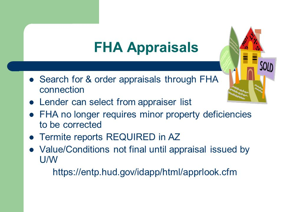 FHA Appraisals Search for & order appraisals through FHA connection Lender can select from appraiser list FHA no longer requires minor property deficiencies to be corrected Termite reports REQUIRED in AZ Value/Conditions not final until appraisal issued by U/W https://entp.hud.gov/idapp/html/apprlook.cfm