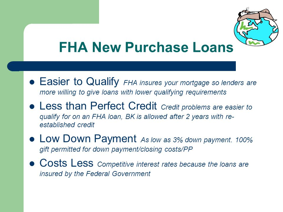 FHA New Purchase Loans Easier to Qualify FHA insures your mortgage so lenders are more willing to give loans with lower qualifying requirements Less than Perfect Credit Credit problems are easier to qualify for on an FHA loan, BK is allowed after 2 years with re- established credit Low Down Payment As low as 3% down payment.
