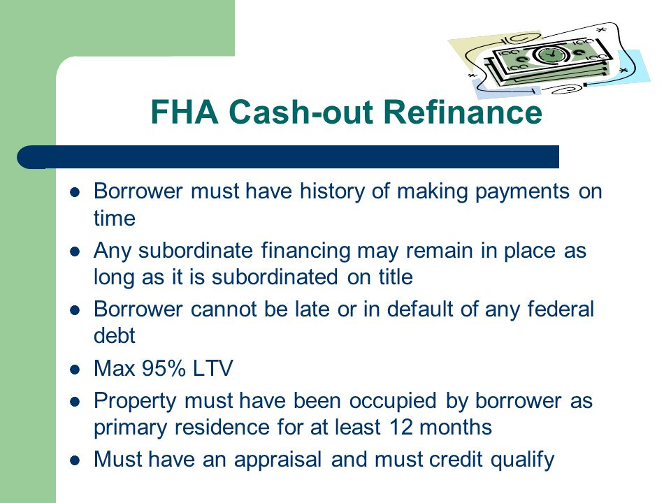 FHA Cash-out Refinance Borrower must have history of making payments on time Any subordinate financing may remain in place as long as it is subordinated on title Borrower cannot be late or in default of any federal debt Max 95% LTV Property must have been occupied by borrower as primary residence for at least 12 months Must have an appraisal and must credit qualify