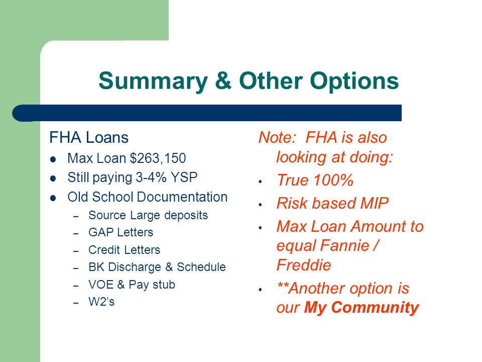 Summary & Other Options FHA Loans Max Loan $263,150 Still paying 3-4% YSP Old School Documentation – Source Large deposits – GAP Letters – Credit Letters – BK Discharge & Schedule – VOE & Pay stub – W2's Note: FHA is also looking at doing: True 100% Risk based MIP Max Loan Amount to equal Fannie / Freddie **Another option is our My Community